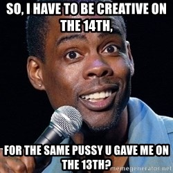 Chris Rock 2 - so, i have to be creative on the 14th,  for the same pussy u gave me on the 13th?