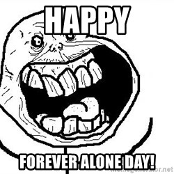 Happy Forever Alone - Happy Forever alone day!