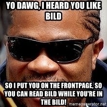 Xzibit - yo dawg, i heard you like bild so i put you on the frontpage, so you can read bild while you're in the bild!