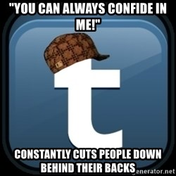 "Scumblr - ""you can always confide in me!"" constantly cuts people down behind their backs"