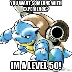 Blastoise - You want someone with Experience? Im a level 50!