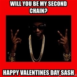 2 chainz valentine - Will you be my second chain? Happy vaLenTines day Sash