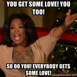 The Giving Oprah - YOU GET SOME LOVE! YOU TOO! SO DO YOU! EVERYBODY GETS SOME LOVE!