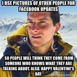 Kai mountain climber - I use pictures of other people for facebook updates  So people will think they come from someone who knows what they are talking about. Also, happy valentine's Day.