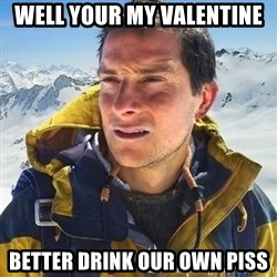Kai mountain climber - Well your my valentine better drink our own piss