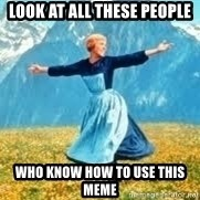 Look at all these - Look at all these people Who know how to use this meme