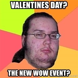 Butthurt Dweller - VALENTINES DAY? THE NEW WOW event?