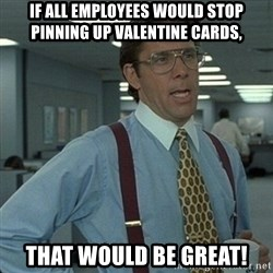 Yeah that'd be great... - If all employees would stop pinning up valentine cards, that would be great!