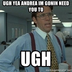 Yeah that'd be great... - ugh yea Andrea im gonin need you to ugh