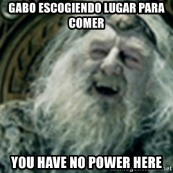 you have no power here - GABO ESCOGIENDO LUGAR PARA COMER YOU HAVE NO POWER HERE