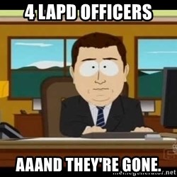 south park aand it's gone - 4 lapd officers aaand they're gone.