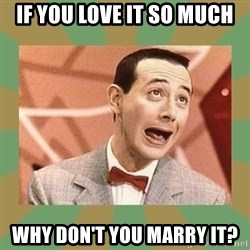 PEE WEE HERMAN - if you love it so much why don't you marry it?