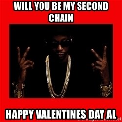 2 chainz valentine - Will you be my second chain Happy valentines day al
