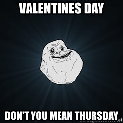 Forever Alone - VALENTINES DAY DON'T YOU MEAN THURSDAY