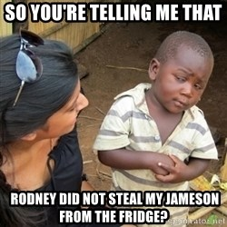 Skeptical 3rd World Kid - SO YOU'RE TELLING ME THAT  RODNEY DID NOT STEAL MY JAMESON FROM THE FRIDGE?