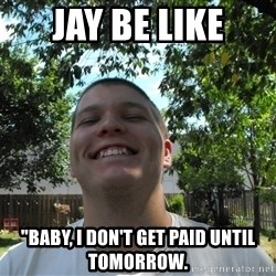 """Jamestroll - JAY BE LIKE """"BABY, I DON'T GET PAID UNTIL TOMORROW."""