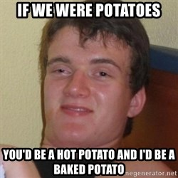 Really highguy - If We were potatoes you'd be a hot potato and i'd be a baked potato
