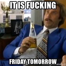 That escalated quickly-Ron Burgundy - it is fucking  friday tomorrow