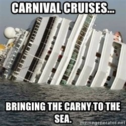 Sunk Cruise Ship - CARNIVAL cRUISES... Bringing the carny to the sea.