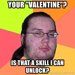 "Butthurt Dweller - Your ""valentine""? Is that a skill I can unlock?"