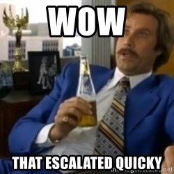 That escalated quickly-Ron Burgundy - wow that escalated quicky