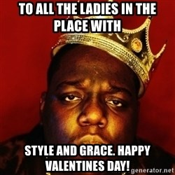 Biggie Smalls - To all tHe ladies in the place wIth StylE and grace. happy valentines day!