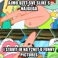 Push it Somewhere Else Patrick - AJMO UZET SVE SLIKE S NAJGEGA I STAVIT IH NA f2NET U FUNNY PICTURES