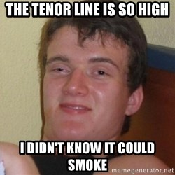 Really highguy - the tenor line IS SO HIGH I didn't know it could smoke