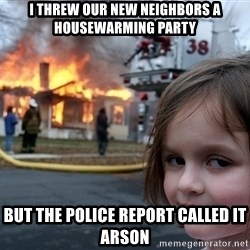 Disaster Girl - i threw our new neighbors a housewarming party but the police report called it arson