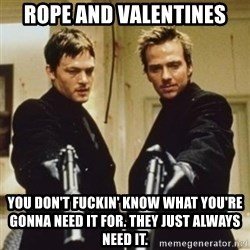 boondock saints - Rope and Valentines You don't fuckin' know what you're gonna need it for. They just always need it.