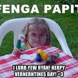 fenga papit -  i lurb yew ryan! herpy vernerntines day! <3