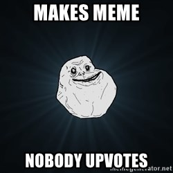 Forever Alone - Makes meme Nobody upvotes