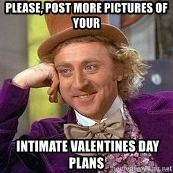 Willy Wonka - PLease, post more pictures of your  intimate Valentines day plans