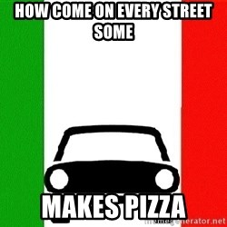 Average Italian Driver - HOW COME ON EVERY STREET SOME MAKES PIZZA