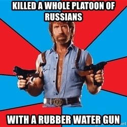 Chuck Norris  - killed a whole platoon of russians with a rubber water gun