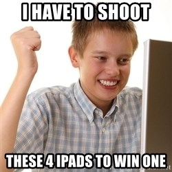 First Day on the internet kid - i have to shoot  these 4 ipads to win one
