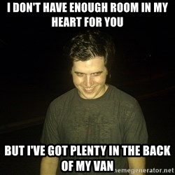 Rapist Edward - I DON'T HAVE ENOUGH ROOM IN MY HEART FOR YOU BUT I'VE GOT PLENTY IN THE BACK OF MY VAN