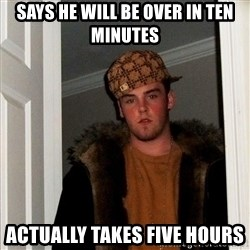 Scumbag Steve - Says he will be over in ten minutes Actually takes five hours