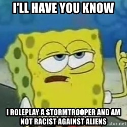 Tough Spongebob - I'll have you know I roleplay a stormtrooper and am not racist against aliens