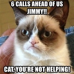 Grumpy Cat  - 6 calls ahead of us jimmy!! cat, you're not helping!