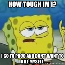 Tough Spongebob - how tough im i? i go to prcc and don't want to kill myself.