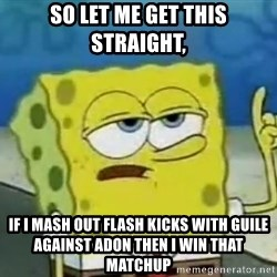 Tough Spongebob - so let me get this straight,  if I mash out flash kicks with guile against Adon then I win that matchup