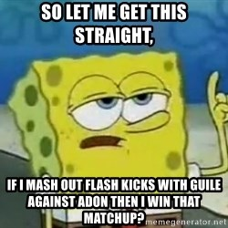 Tough Spongebob - so let me get this straight,  if I mash out flash kicks with guile against adon then I win that matchup?