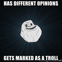 Forever Alone - has different opinions gets marked as a troll