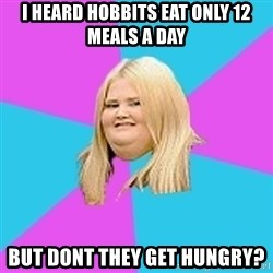 Fat Girl - I HEARD HOBBITS EAT ONLY 12 MEALS A DAY BUT DONT THEY GET HUNGRY?