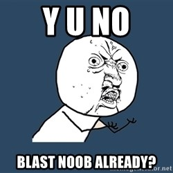 Y U No - y u no blast noob already?