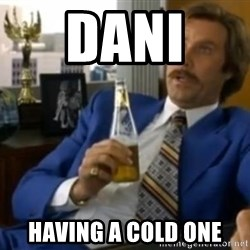 That escalated quickly-Ron Burgundy - DANI  HAVING A COLD ONE