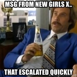 That escalated quickly-Ron Burgundy - MSG FROM NEW GIRLS X.. THAT ESCALATED QUICKLY