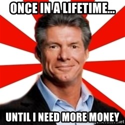 Vince McMahon Logic - once in a lifetime... until i need more money
