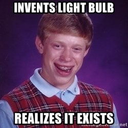 Bad Luck Brian - invents light bulb realizes it exists
